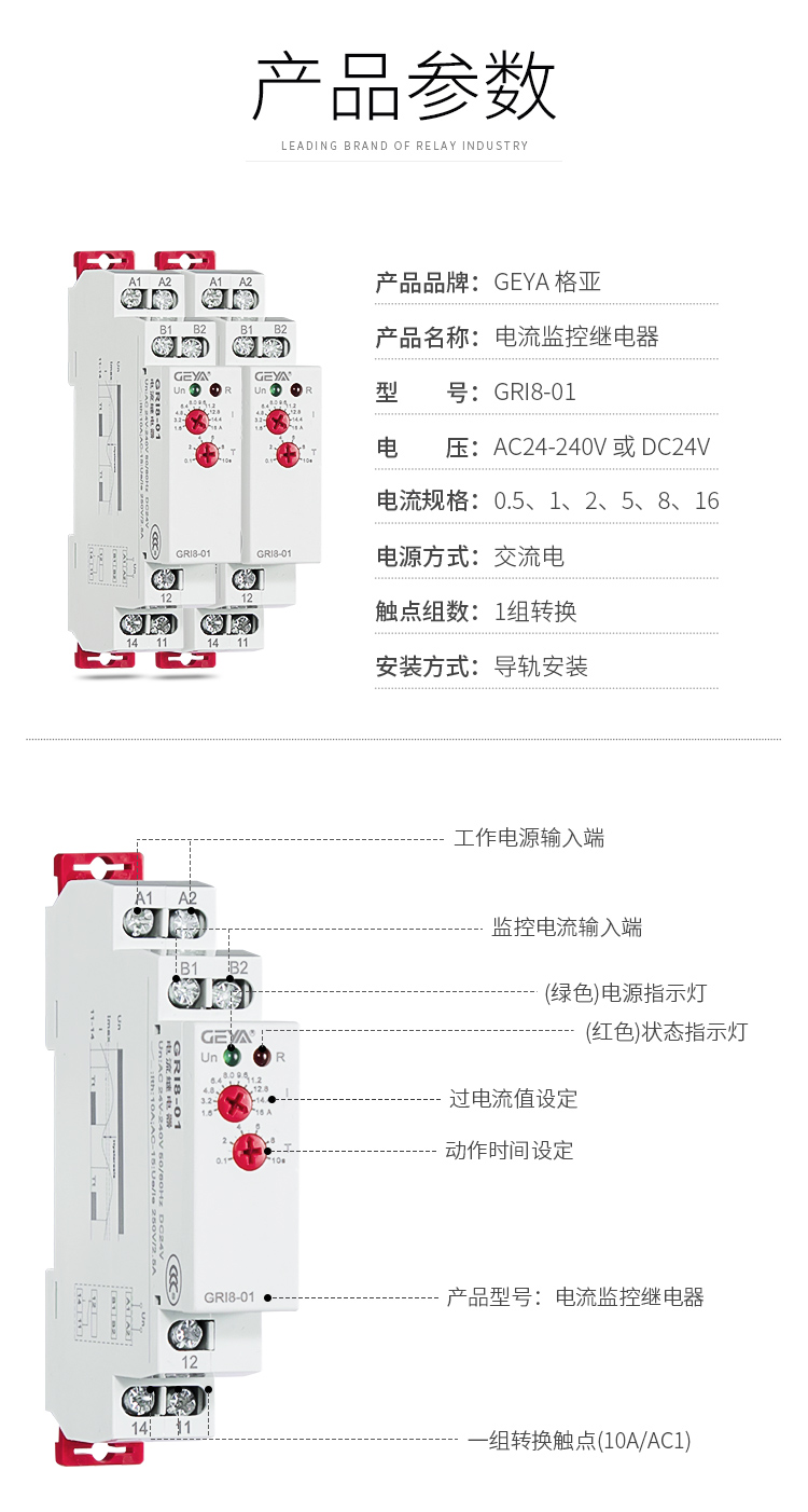 1、格亚电流监控继电器GR18-01产品参数:产品品牌:GEYA格亚,产品名称:电流监控继电器,型号:GR18-01,电压:AC/DC 12V-240V或DC24V,电源方式:交流电,触点组数:1组,安装方式:导轨安装;2、电流监控继电器功能件:工作电源输入端,监控电流输入端,(绿色)电源指示灯,(红色)状态指示灯,过电流值设定,动作时间设定,产品型号:电流监控继电器,一组转换触点(16A/AC1)