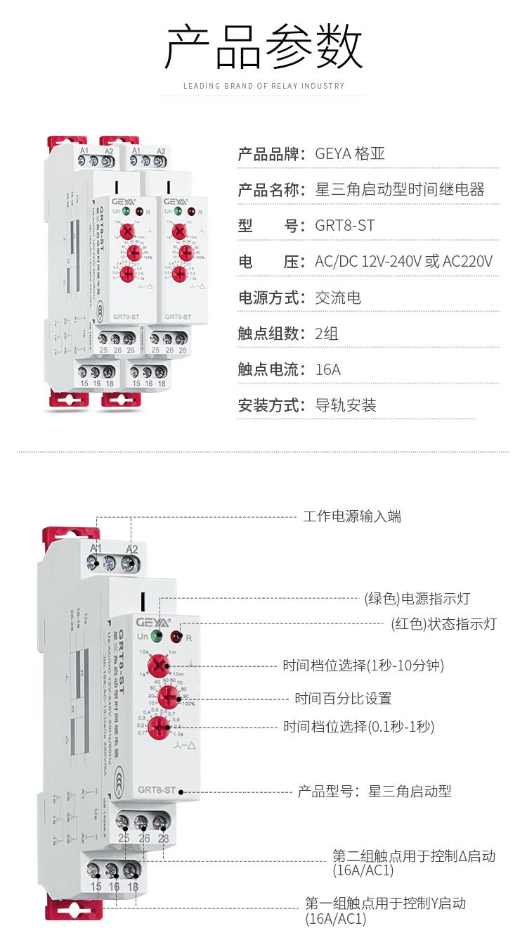 1、格亚GRT8-ST星三角启动型时间继电器产品参数:产品品牌:GEYA格亚,产品名称:星三角启动型时间继电器,型号:GRT8-ST,电压:AC/DC 12V-240V或AC220V,电源方式:交流电,触点组数:2组,触点电流:16A;安装方式:导轨安装;2、GRT8-ST星三角启动型时间继电器功能件:工作电源输入端,接触发按钮,(绿色)电源指示灯,(红色)状态指示灯,时间档位选择(1秒-10分钟),时间百分比设置,时间档位选择(0.1秒-1秒),产品型号:新三角启动型,第二组触点用于控制三角型启动(16A/AC1),第一组触点用于控制Y型启动(16A/AC1)