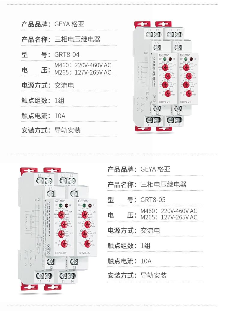 2、GRV8三相电压监控继电器产品参数:产品品牌:GEYA格亚,产品名称:三相电压继电器,型号:GRT8-04,电压:M460:220V-460V AC;M265:127V-265V AC,电源方式:交流电,触点组数:1组,触点电流:10A,安装方式:导轨安装;3、GRV8三相电压监控继电器产品参数:产品品牌:GEYA格亚,产品名称:三相电压继电器,型号:GRT8-05,电压:M460:220V-460V AC;M265:127V-265V AC,电源方式:交流电,触点组数:1组,触点电流:10A,安装方式:导轨安装