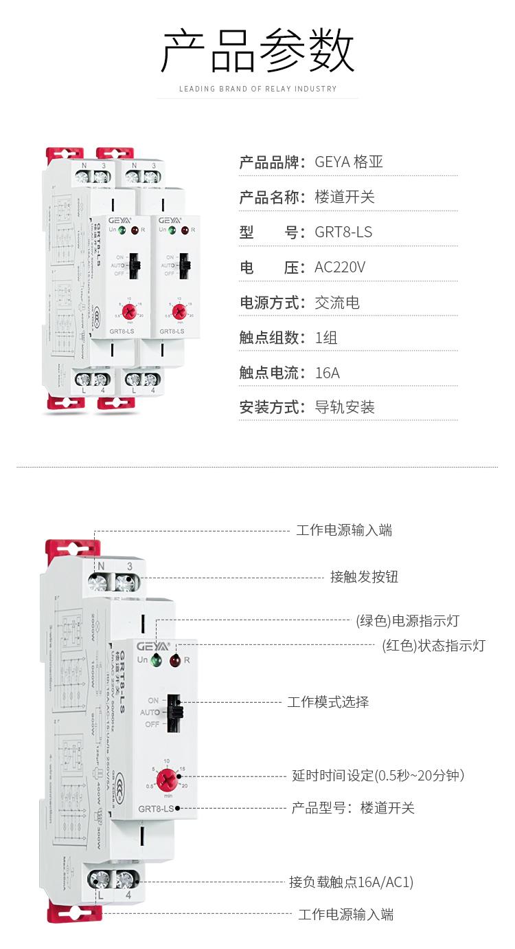1、格亚GRT8-LS楼道开关产品参数:产品品牌:GEYA格亚,产品名称:楼道开关,型号:GRT8-LS,电压:AC220V,电源方式:交流电,触点组数:1组,触点电流:16A;安装方式:导轨安装;2、GRT8-LS楼道开关功能件:工作电源输入端,接触发按钮,(绿色)电源指示灯,(红色)状态指示灯,工作模式选择,延时时间设定(0.5秒-20分钟),产品型号:楼道开关,工作电源输入端;